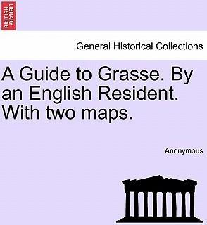 A Guide to Grasse. by an English Resident. with Two Maps.