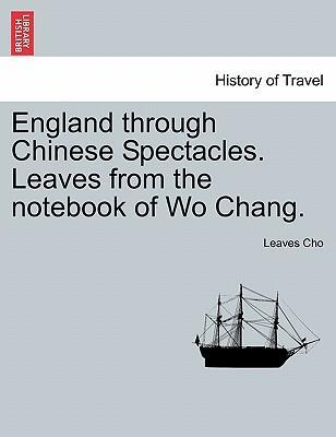 England Through Chinese Spectacles. Leaves from the Notebook of Wo Chang.