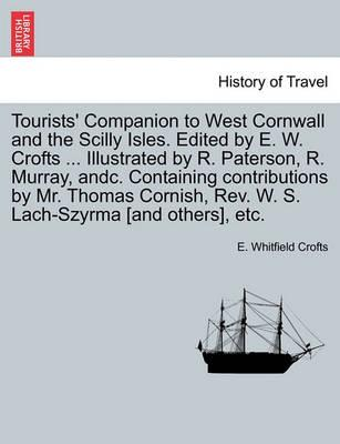Tourists' Companion to West Cornwall and the Scilly Isles. Edited by E. W. Crofts ... Illustrated by R. Paterson, R. Murray, Andc. Containing Contributions by Mr. Thomas Cornish, REV. W. S. Lach-Szyrma [And Others], Etc.