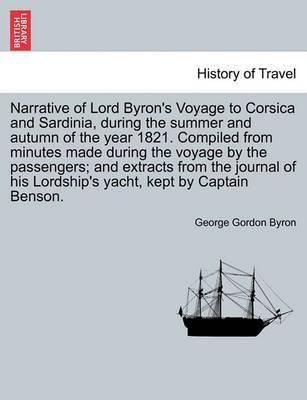 Narrative of Lord Byron's Voyage to Corsica and Sardinia, During the Summer and Autumn of the Year 1821. Compiled from Minutes Made During the Voyage by the Passengers; And Extracts from the Journal of His Lordship's Yacht, Kept by Captain Benson.