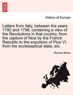 Letters from Italy, Between the Years 1792 and 1798, Containing a View of the Revolutions in That Country, from the Capture of Nice by the French Republic to the Expulsion of Pius VI. from the Ecclesiastical State, Etc.