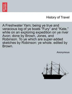 "A Freshwater Yarn; Being Ye True and Veracious Log of Ye Boats ""Fury"" and ""Kate,"" While on an Exploring Expedition on Ye River Avon; Done by Brown, Jones, and Robinson. to Ye Which Are Super-Added Sketches by Robinson"