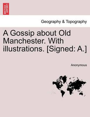 A Gossip about Old Manchester. with Illustrations. [Signed