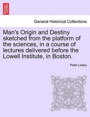 Man's Origin and Destiny Sketched from the Platform of the Sciences, in a Course of Lectures Delivered Before the Lowell Institute, in Boston.