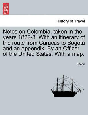 Notes on Colombia, Taken in the Years 1822-3. with an Itinerary of the Route from Caracas to Bogot and an Appendix. by an Officer of the United States. with a Map.