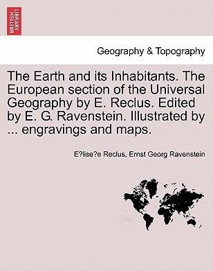 The Earth and Its Inhabitants. the European Section of the Universal Geography by E. Reclus. Edited by E. G. Ravenstein. Illustrated by ... Engravings and Maps. Vol. XI.