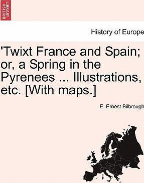 'Twixt France and Spain; Or, a Spring in the Pyrenees ... Illustrations, Etc. [With Maps.]