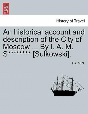 An Historical Account and Description of the City of Moscow ... by I. A. M. S******** [Sulkowski].