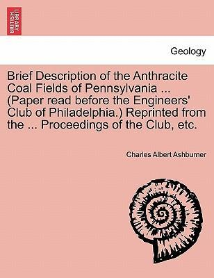 Brief Description of the Anthracite Coal Fields of Pennsylvania ... (Paper Read Before the Engineers' Club of Philadelphia.) Reprinted from the ... Proceedings of the Club, Etc.