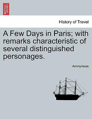 A Few Days in Paris; With Remarks Characteristic of Several Distinguished Personages.