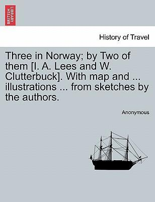 Three in Norway; By Two of Them [I. A. Lees and W. Clutterbuck]. with Map and ... Illustrations ... from Sketches by the Authors. Third Edition.