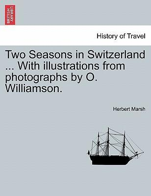 Two Seasons in Switzerland ... with Illustrations from Photographs by O. Williamson.
