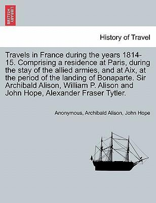 Travels in France During the Years 1814-15. Comprising a Residence at Paris, During the Stay of the Allied Armies, and at AIX, at the Period of the Landing of Bonaparte. Sir Archibald Alison, William P. Alison and John Hope, ... Vol. I