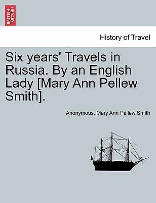 Six Years' Travels in Russia. by an English Lady [Mary Ann Pellew Smith].Vol.I