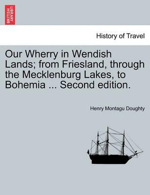 Our Wherry in Wendish Lands; From Friesland, Through the Mecklenburg Lakes, to Bohemia ... Second Edition.