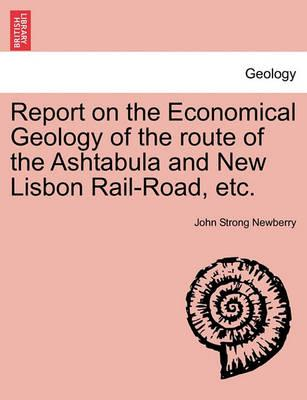 Report on the Economical Geology of the Route of the Ashtabula and New Lisbon Rail-Road, Etc.
