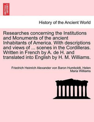Researches Concerning the Institutions and Monuments of the Ancient Inhabitants of America. with Descriptions and Views of ... Scenes in the Cordilleras. Written in French by A. de H. and Translated Into English by H. M. Williams.