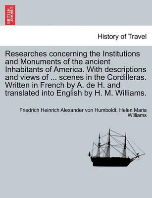 Researches Concerning the Institutions and Monuments of the Ancient Inhabitants of America. with Descriptions and Views of ... Scenes in the Cordilleras. Written in French by A. de H. and Translated Into English by H. M. Williams. Vol. II
