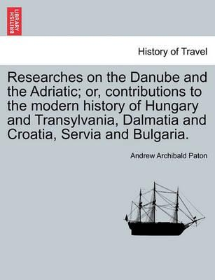 Researches on the Danube and the Adriatic; Or, Contributions to the Modern History of Hungary and Transylvania, Dalmatia and Croatia, Servia and Bulgaria.Vol.II