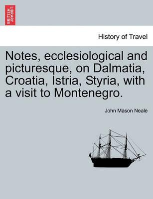 Notes, Ecclesiological and Picturesque, on Dalmatia, Croatia, Istria, Styria, with a Visit to Montenegro.