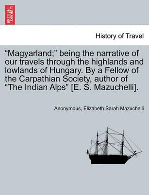 Magyarland; Being the Narrative of Our Travels Through the Highlands and Lowlands of Hungary. by a Fellow of the Carpathian Society, Author of the Indian Alps [E. S. Mazuchelli]. Vol. II