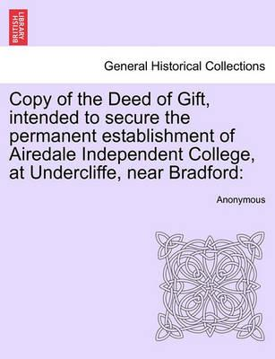 Copy of the Deed of Gift, Intended to Secure the Permanent Establishment of Airedale Independent College, at Undercliffe, Near Bradford