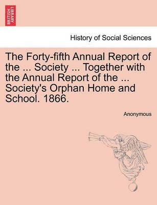 The Forty-Fifth Annual Report of the ... Society ... Together with the Annual Report of the ... Society's Orphan Home and School. 1866.