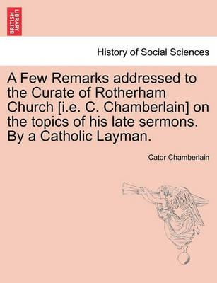 A Few Remarks Addressed to the Curate of Rotherham Church [I.E. C. Chamberlain] on the Topics of His Late Sermons. by a Catholic Layman.