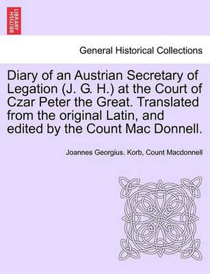 Diary of an Austrian Secretary of Legation (J. G. H.) at the Court of Czar Peter the Great. Translated from the Original Latin, and Edited by the Coun