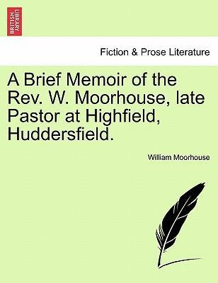 A Brief Memoir of the REV. W. Moorhouse, Late Pastor at Highfield, Huddersfield.
