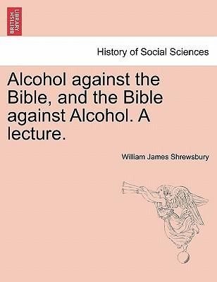 Alcohol Against the Bible, and the Bible Against Alcohol. a Lecture.