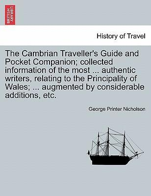 The Cambrian Traveller's Guide and Pocket Companion; Collected Information of the Most ... Authentic Writers, Relating to the Principality of Wales; ... Augmented by Considerable Additions, Etc.