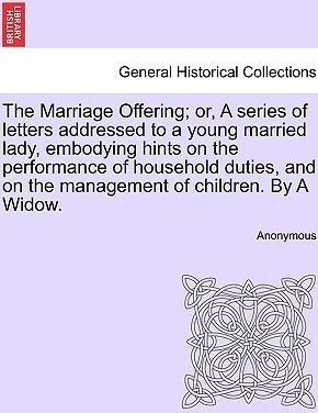The Marriage Offering; Or, a Series of Letters Addressed to a Young Married Lady, Embodying Hints on the Performance of Household Duties, and on the Management of Children. by a Widow.