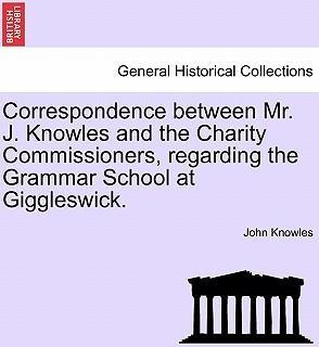 Correspondence Between Mr. J. Knowles and the Charity Commissioners, Regarding the Grammar School at Giggleswick.