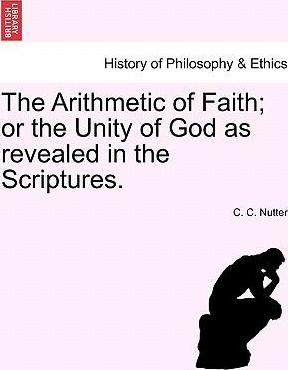 The Arithmetic of Faith; Or the Unity of God as Revealed in the Scriptures.