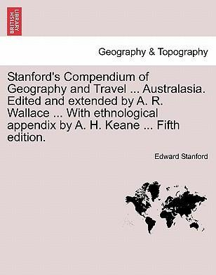 Stanford's Compendium of Geography and Travel ... Australasia. Edited and Extended by A. R. Wallace ... with Ethnological Appendix by A. H. Keane ... Fifth Edition.