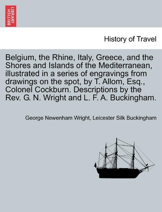 Belgium, the Rhine, Italy, Greece, and the Shores and Islands of the Mediterranean, Illustrated in a Series of Engravings from Drawings on the Spot, by T. Allom, Esq., Colonel Cockburn. Descriptions by the REV. G. N. Wright and L. F. A. Buckingham.