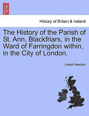 The History of the Parish of St. Ann, Blackfriars, in the Ward of Farringdon Within, in the City of London.