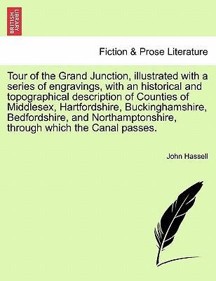 Tour of the Grand Junction, Illustrated with a Series of Engravings, with an Historical and Topographical Description of Counties of Middlesex, Hartfordshire, Buckinghamshire, Bedfordshire, and Northamptonshire, Through Which the Canal Passes.