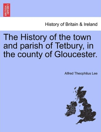 The History of the Town and Parish of Tetbury, in the County of Gloucester.