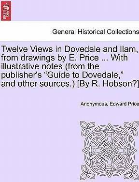 "Twelve Views in Dovedale and Ilam, from Drawings by E. Price ... with Illustrative Notes (from the Publisher's ""Guide to Dovedale,"" and Other Sources.) [By R. Hobson?]"