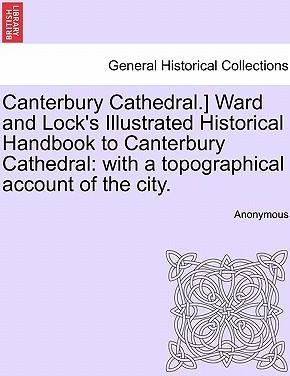 Canterbury Cathedral.] Ward and Lock's Illustrated Historical Handbook to Canterbury Cathedral: With a Topographical Account of the City.