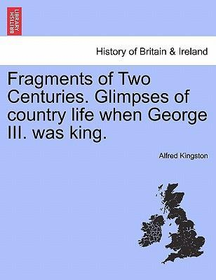 Fragments of Two Centuries. Glimpses of Country Life When George III. Was King.