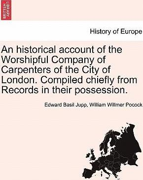 An Historical Account of the Worshipful Company of Carpenters of the City of London. Compiled Chiefly from Records in Their Possession.