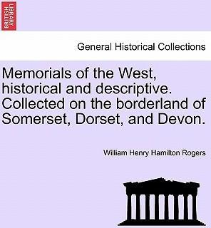 Memorials of the West, Historical and Descriptive. Collected on the Borderland of Somerset, Dorset, and Devon.