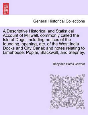 A Descriptive Historical and Statistical Account of Millwall, Commonly Called the Isle of Dogs; Including Notices of the Founding, Opening, Etc. of the West India Docks and City Canal; And Notes Relating to Limehouse, Poplar, Blackwall, and Stepney.