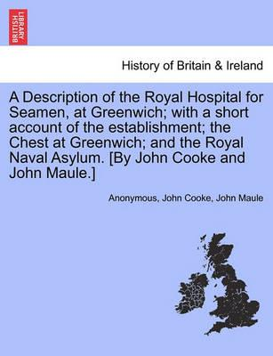 A Description of the Royal Hospital for Seamen, at Greenwich; With a Short Account of the Establishment; The Chest at Greenwich; And the Royal Naval Asylum. [By John Cooke and John Maule.]