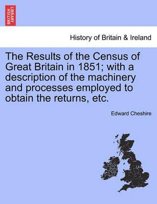 The Results of the Census of Great Britain in 1851; With a Description of the Machinery and Processes Employed to Obtain the Returns, Etc.