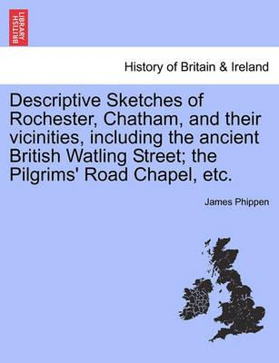 Descriptive Sketches of Rochester, Chatham, and Their Vicinities, Including the Ancient British Watling Street; The Pilgrims' Road Chapel, Etc.