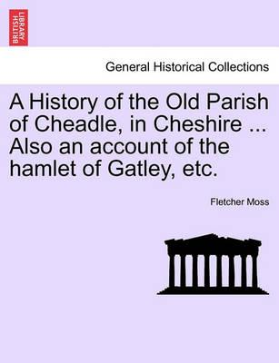 A History of the Old Parish of Cheadle, in Cheshire ... Also an Account of the Hamlet of Gatley, Etc.